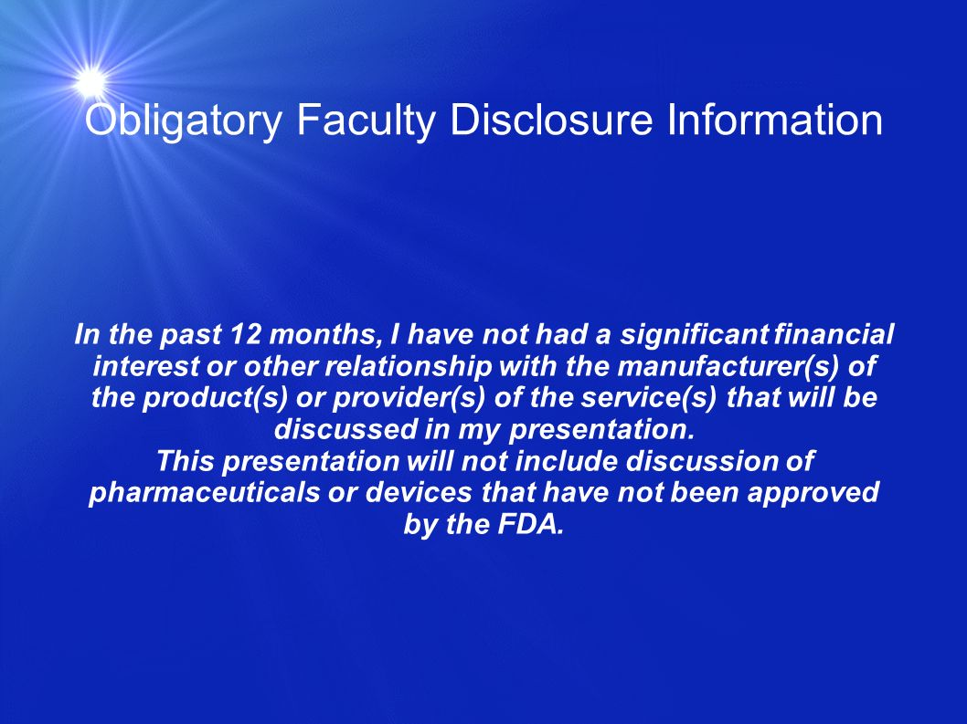 Obligatory Faculty Disclosure Information In the past 12 months, I have not had a significant financial interest or other relationship with the manufacturer(s) of the product(s) or provider(s) of the service(s) that will be discussed in my presentation.