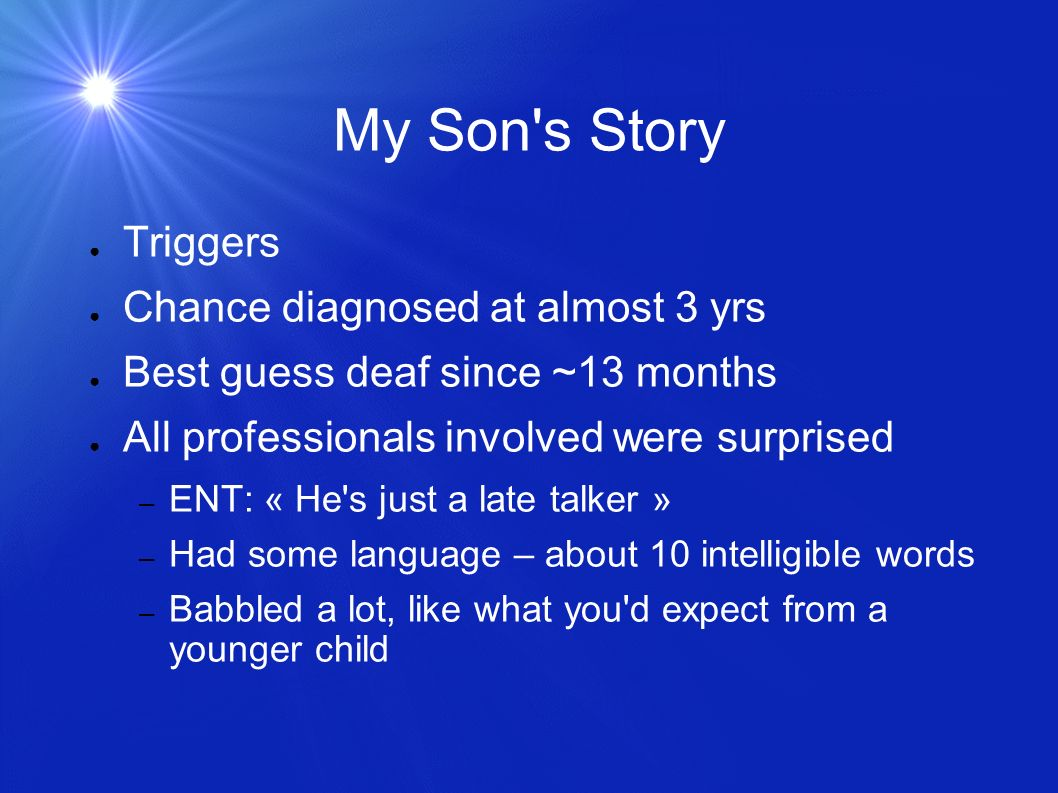 My Son's Story Triggers Chance diagnosed at almost 3 yrs Best guess deaf since ~13 months All professionals involved were surprised – ENT: « He's just