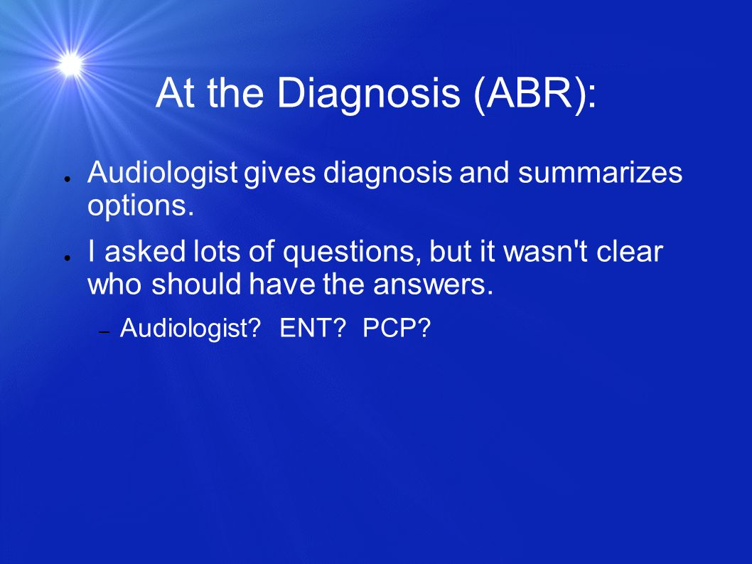 At the Diagnosis (ABR): Audiologist gives diagnosis and summarizes options. I asked lots of questions, but it wasn't clear who should have the answers