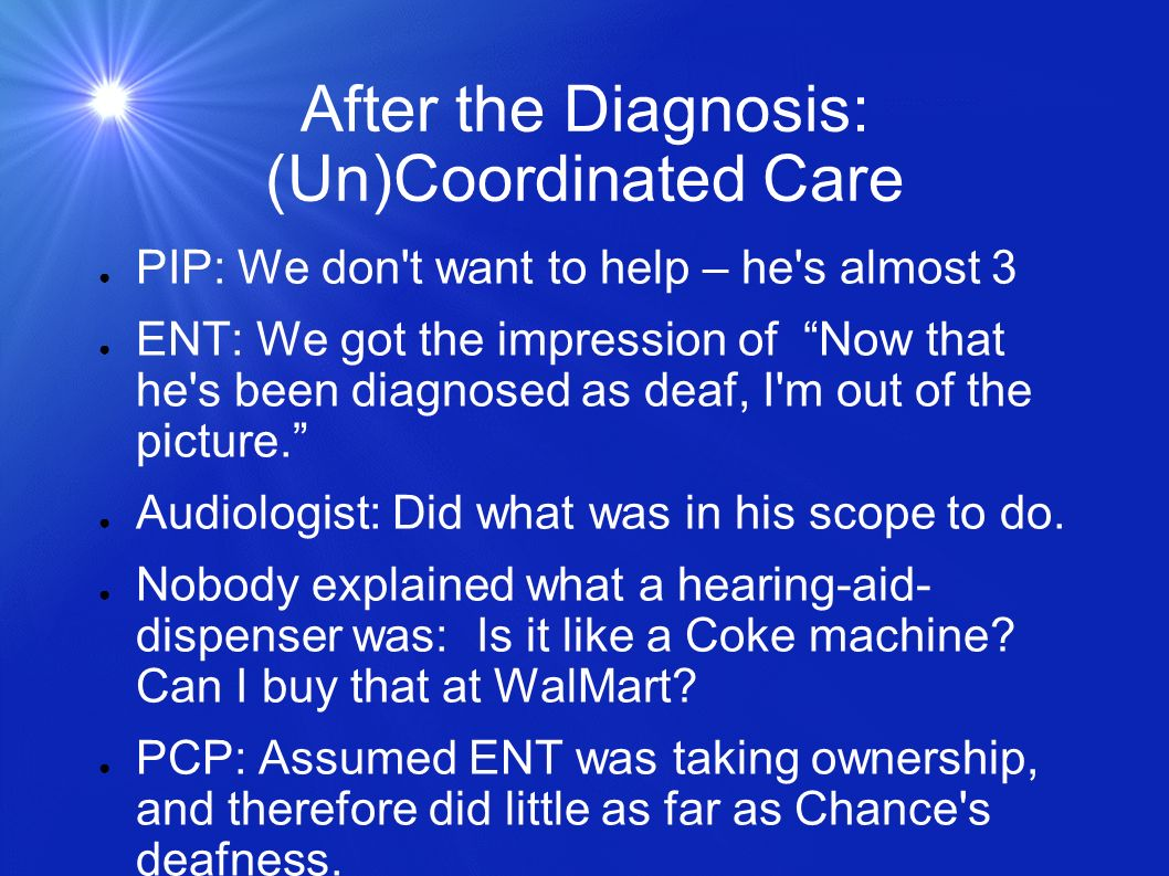 After the Diagnosis: (Un)Coordinated Care PIP: We don't want to help – he's almost 3 ENT: We got the impression of Now that he's been diagnosed as dea