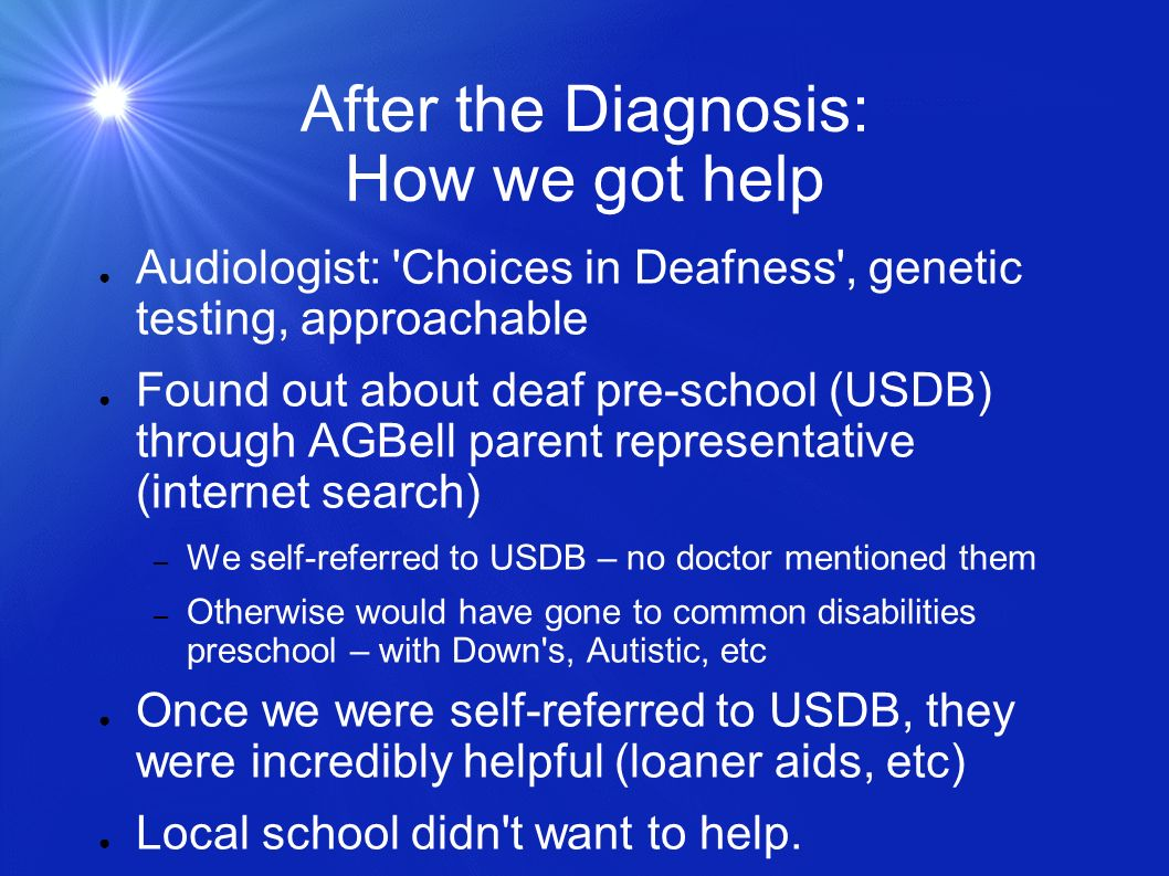 After the Diagnosis: How we got help Audiologist: Choices in Deafness , genetic testing, approachable Found out about deaf pre-school (USDB) through AGBell parent representative (internet search) – We self-referred to USDB – no doctor mentioned them – Otherwise would have gone to common disabilities preschool – with Down s, Autistic, etc Once we were self-referred to USDB, they were incredibly helpful (loaner aids, etc) Local school didn t want to help.