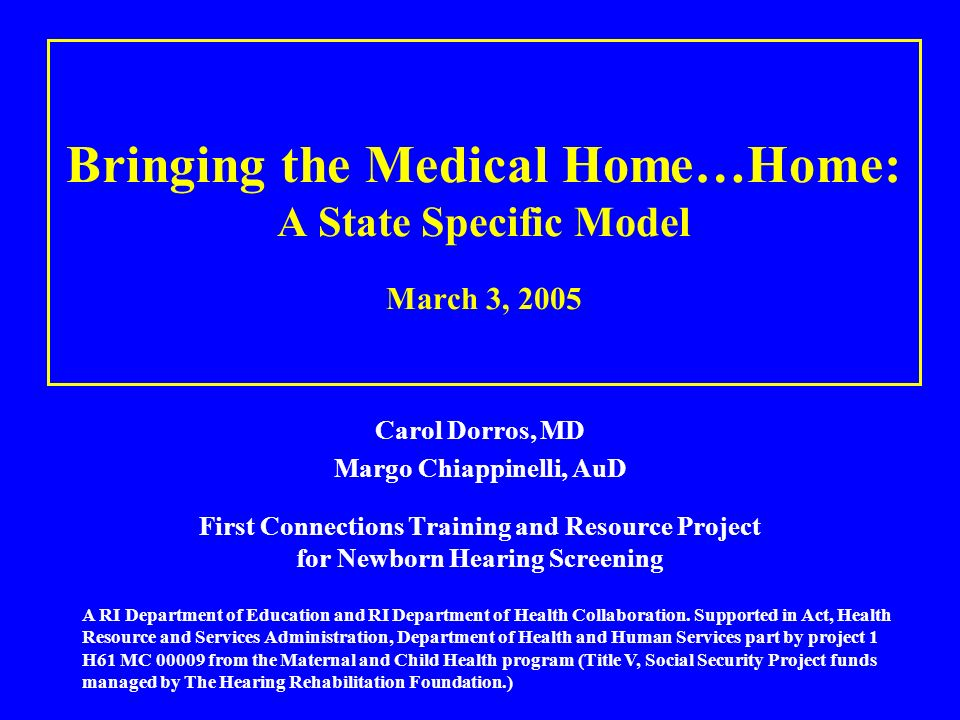 Bringing the Medical Home…Home: A State Specific Model March 3, 2005 Carol Dorros, MD Margo Chiappinelli, AuD First Connections Training and Resource