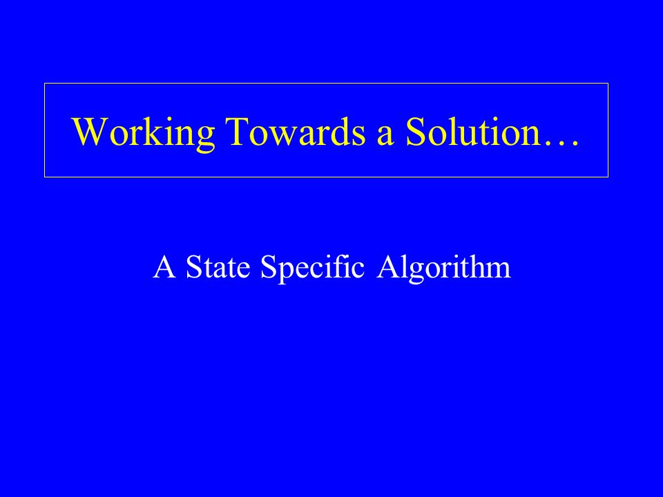Working Towards a Solution… A State Specific Algorithm