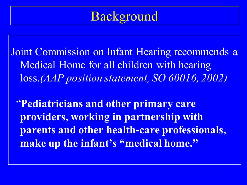 Background Joint Commission on Infant Hearing recommends a Medical Home for all children with hearing loss.(AAP position statement, SO 60016, 2002) Pediatricians and other primary care providers, working in partnership with parents and other health-care professionals, make up the infants medical home.