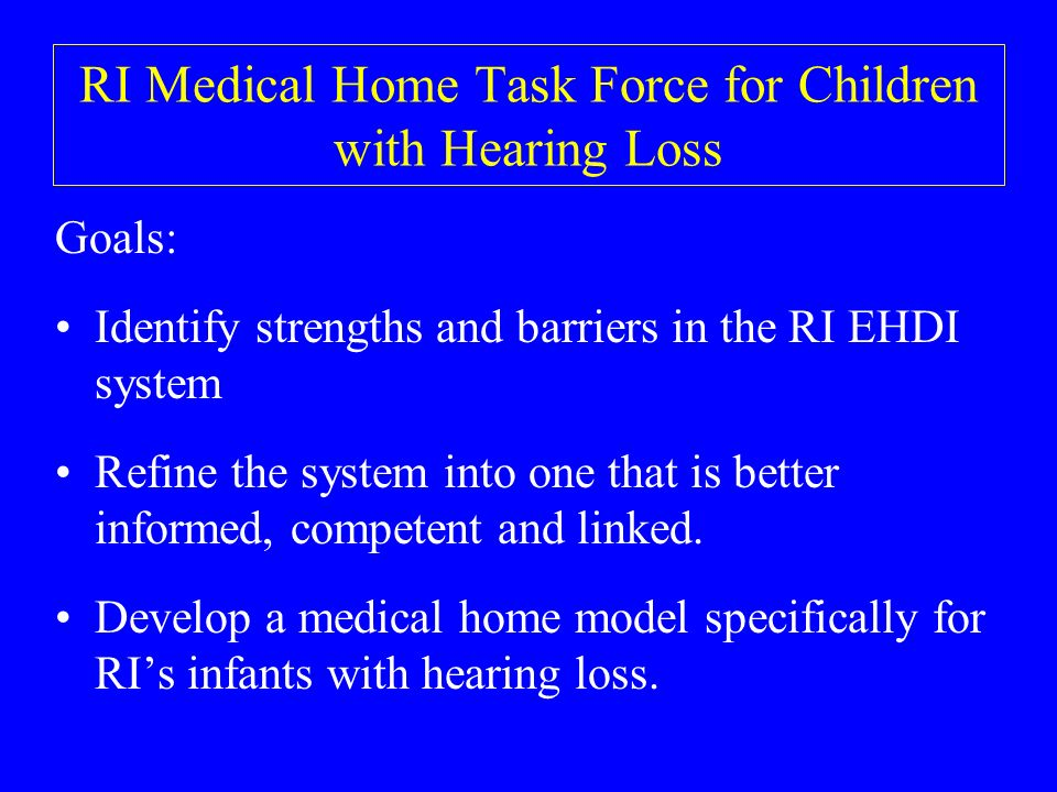 RI Medical Home Task Force for Children with Hearing Loss Goals: Identify strengths and barriers in the RI EHDI system Refine the system into one that is better informed, competent and linked.