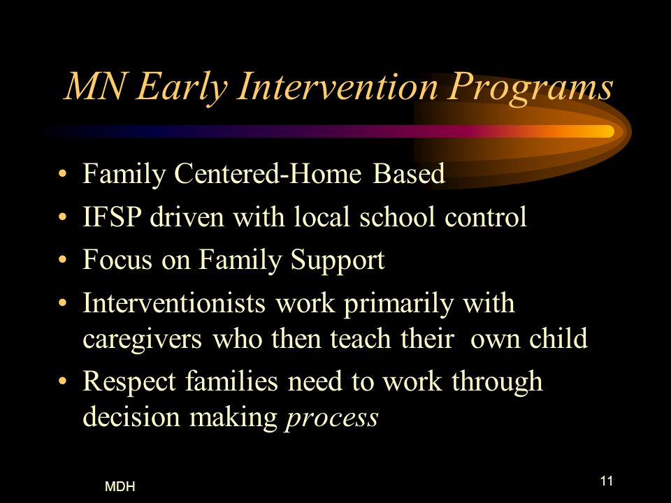 MDH 11 MN Early Intervention Programs Family Centered-Home Based IFSP driven with local school control Focus on Family Support Interventionists work p