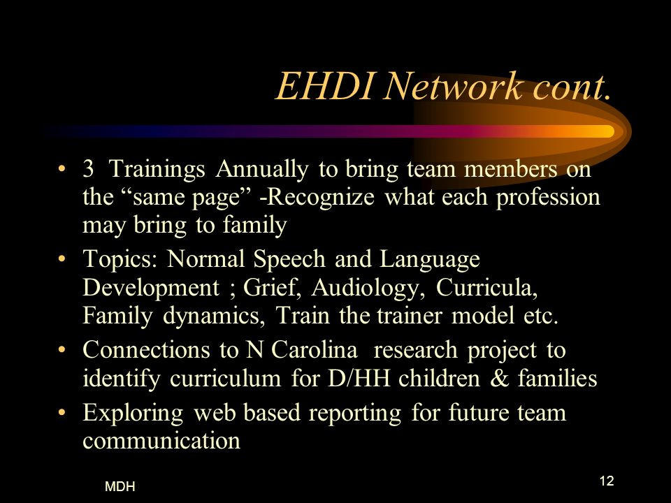 MDH 12 EHDI Network cont. 3 Trainings Annually to bring team members on the same page -Recognize what each profession may bring to family Topics: Norm