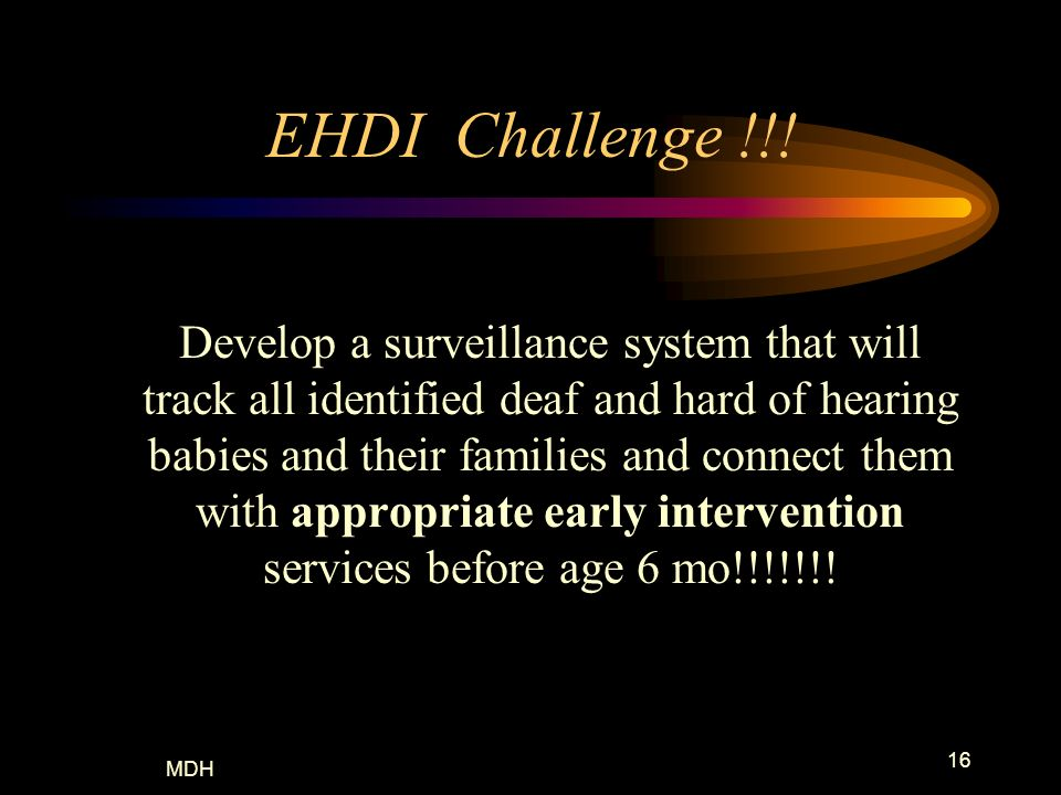MDH 16 EHDI Challenge !!! Develop a surveillance system that will track all identified deaf and hard of hearing babies and their families and connect
