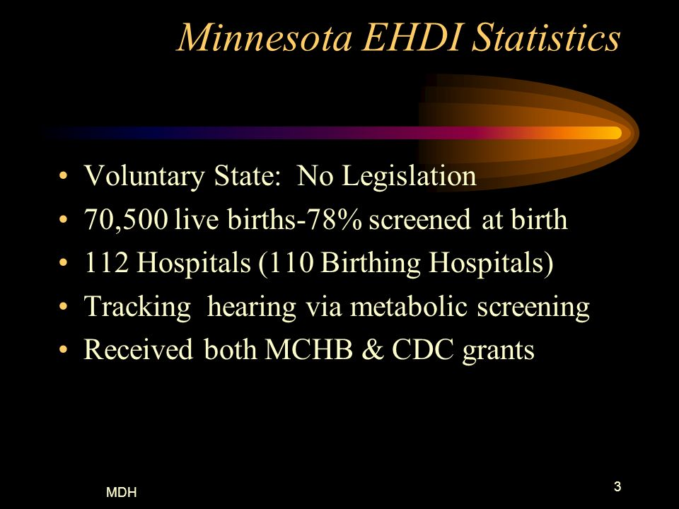 MDH 3 Minnesota EHDI Statistics Voluntary State: No Legislation 70,500 live births-78% screened at birth 112 Hospitals (110 Birthing Hospitals) Tracki