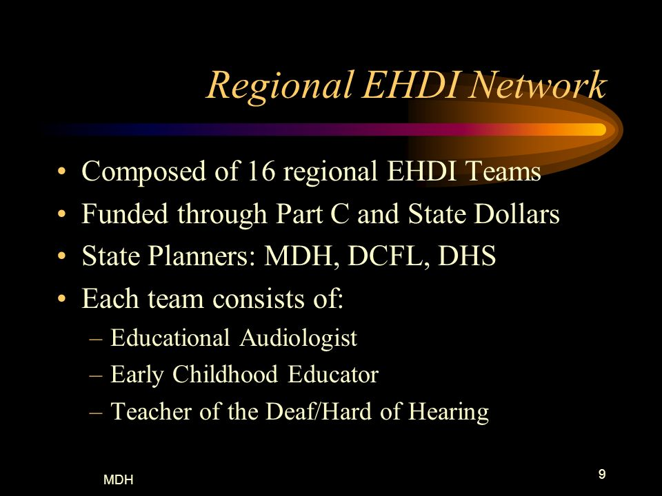MDH 9 Regional EHDI Network Composed of 16 regional EHDI Teams Funded through Part C and State Dollars State Planners: MDH, DCFL, DHS Each team consis