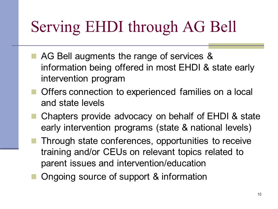 10 Serving EHDI through AG Bell AG Bell augments the range of services & information being offered in most EHDI & state early intervention program Offers connection to experienced families on a local and state levels Chapters provide advocacy on behalf of EHDI & state early intervention programs (state & national levels) Through state conferences, opportunities to receive training and/or CEUs on relevant topics related to parent issues and intervention/education Ongoing source of support & information