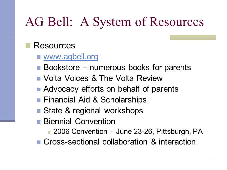 9 AG Bell: A System of Resources Resources www.agbell.org Bookstore – numerous books for parents Volta Voices & The Volta Review Advocacy efforts on behalf of parents Financial Aid & Scholarships State & regional workshops Biennial Convention 2006 Convention – June 23-26, Pittsburgh, PA Cross-sectional collaboration & interaction