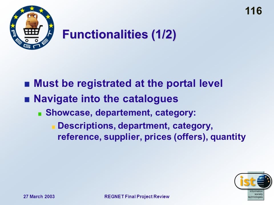 27 March 2003REGNET Final Project Review 116 Functionalities (1/2) Must be registrated at the portal level Navigate into the catalogues Showcase, departement, category: Descriptions, department, category, reference, supplier, prices (offers), quantity
