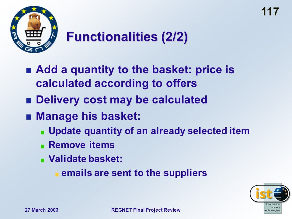 27 March 2003REGNET Final Project Review 117 Functionalities (2/2) Add a quantity to the basket: price is calculated according to offers Delivery cost may be calculated Manage his basket: Update quantity of an already selected item Remove items Validate basket: emails are sent to the suppliers
