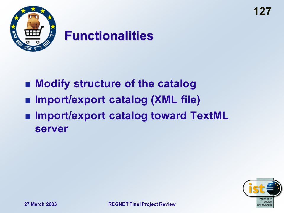 27 March 2003REGNET Final Project Review 127 Functionalities Modify structure of the catalog Import/export catalog (XML file) Import/export catalog toward TextML server