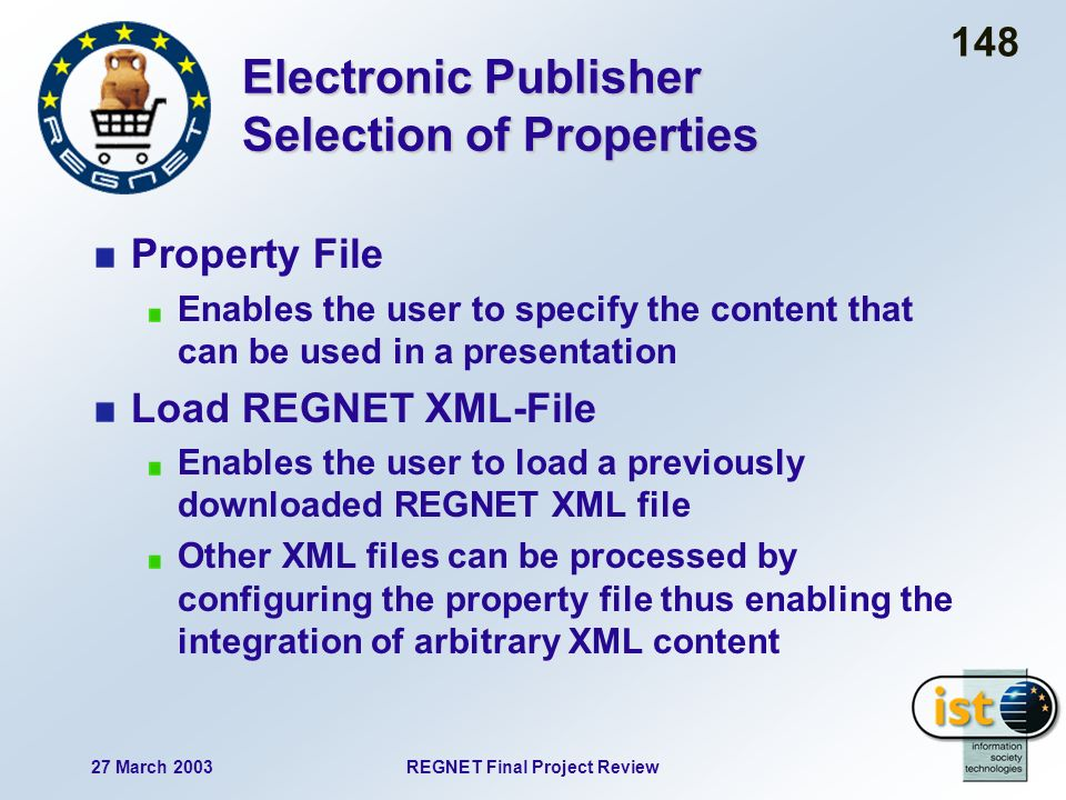 27 March 2003REGNET Final Project Review 148 Electronic Publisher Selection of Properties Property File Enables the user to specify the content that can be used in a presentation Load REGNET XML-File Enables the user to load a previously downloaded REGNET XML file Other XML files can be processed by configuring the property file thus enabling the integration of arbitrary XML content