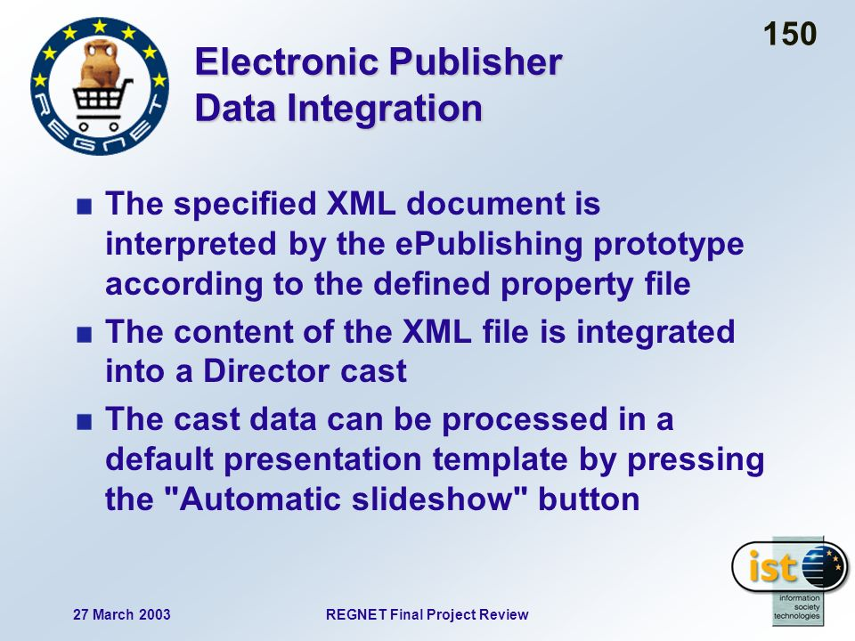 27 March 2003REGNET Final Project Review 150 Electronic Publisher Data Integration The specified XML document is interpreted by the ePublishing prototype according to the defined property file The content of the XML file is integrated into a Director cast The cast data can be processed in a default presentation template by pressing the Automatic slideshow button