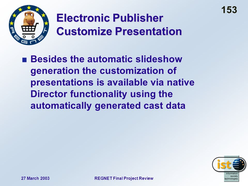 27 March 2003REGNET Final Project Review 153 Electronic Publisher Customize Presentation Besides the automatic slideshow generation the customization of presentations is available via native Director functionality using the automatically generated cast data