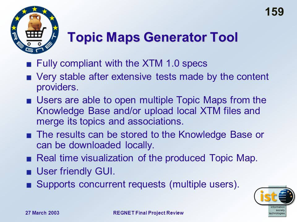27 March 2003REGNET Final Project Review 159 Topic Maps Generator Tool Fully compliant with the XTM 1.0 specs Very stable after extensive tests made by the content providers.