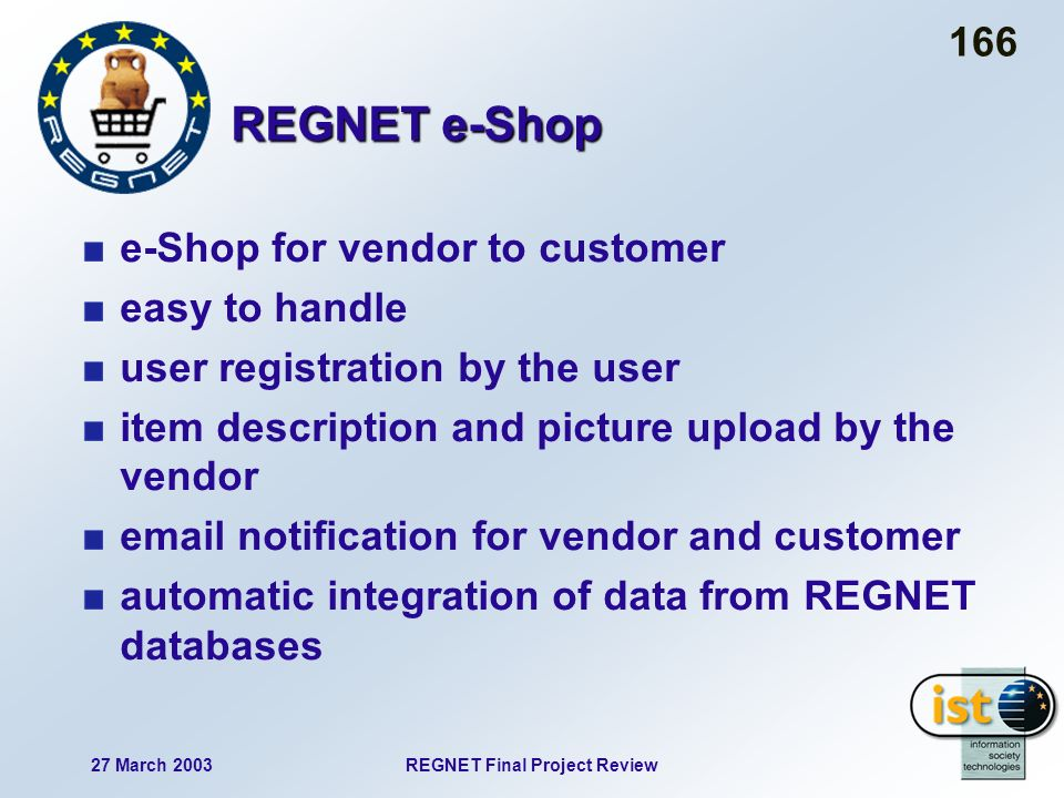 27 March 2003REGNET Final Project Review 166 REGNET e-Shop e-Shop for vendor to customer easy to handle user registration by the user item description and picture upload by the vendor email notification for vendor and customer automatic integration of data from REGNET databases