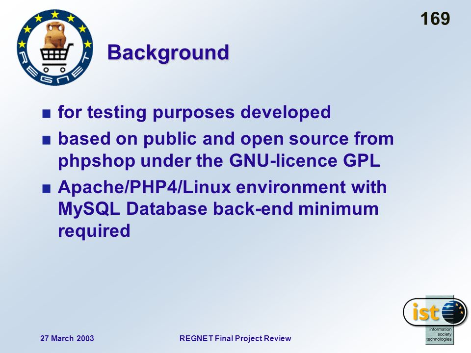 27 March 2003REGNET Final Project Review 169 Background for testing purposes developed based on public and open source from phpshop under the GNU-licence GPL Apache/PHP4/Linux environment with MySQL Database back-end minimum required