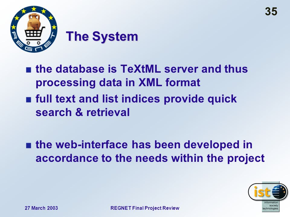 27 March 2003REGNET Final Project Review 35 The System the database is TeXtML server and thus processing data in XML format full text and list indices provide quick search & retrieval the web-interface has been developed in accordance to the needs within the project
