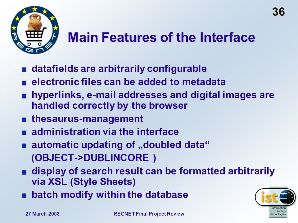 27 March 2003REGNET Final Project Review 36 Main Features of the Interface datafields are arbitrarily configurable electronic files can be added to metadata hyperlinks, e-mail addresses and digital images are handled correctly by the browser thesaurus-management administration via the interface automatic updating of doubled data (OBJECT->DUBLINCORE ) display of search result can be formatted arbitrarily via XSL (Style Sheets) batch modify within the database