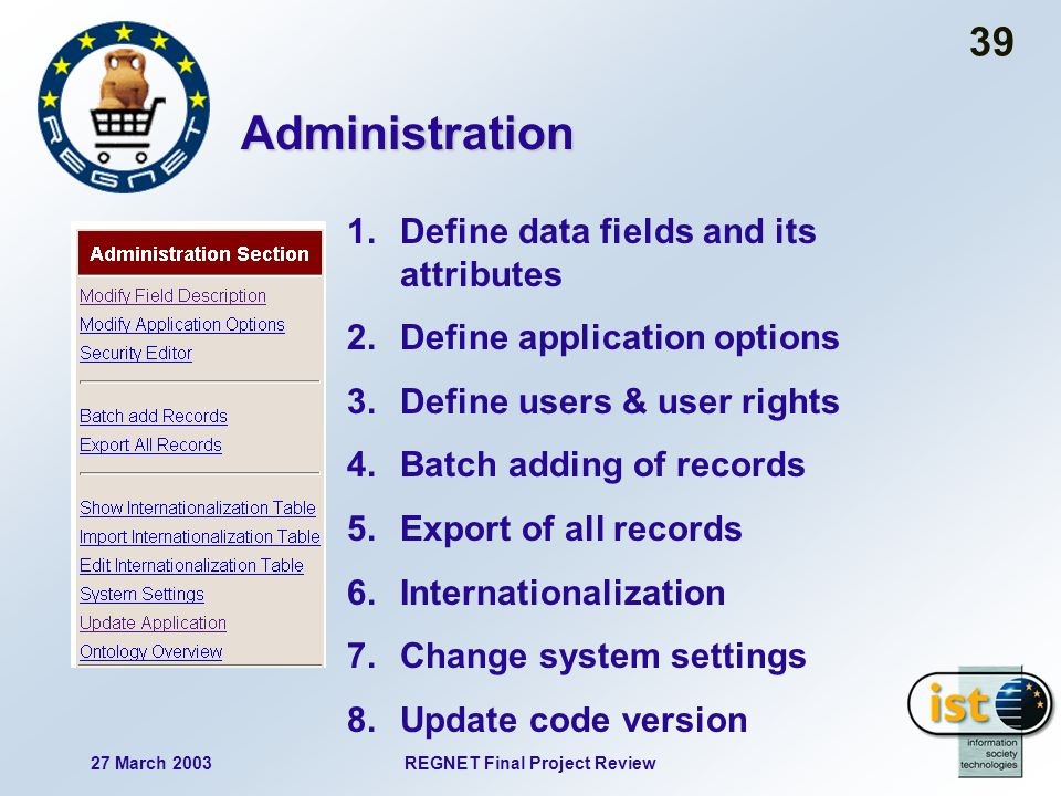 27 March 2003REGNET Final Project Review 39 Administration 1.Define data fields and its attributes 2.Define application options 3.Define users & user rights 4.Batch adding of records 5.Export of all records 6.Internationalization 7.Change system settings 8.Update code version