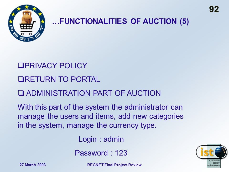 27 March 2003REGNET Final Project Review 92 PRIVACY POLICY RETURN TO PORTAL ADMINISTRATION PART OF AUCTION With this part of the system the administrator can manage the users and items, add new categories in the system, manage the currency type.