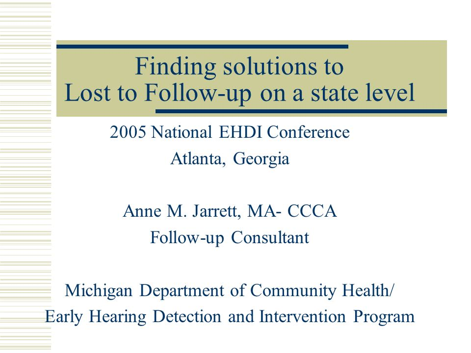 Finding solutions to Lost to Follow-up on a state level 2005 National EHDI Conference Atlanta, Georgia Anne M.