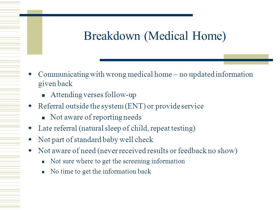 Breakdown (Medical Home) Communicating with wrong medical home – no updated information given back Attending verses follow-up Referral outside the sys