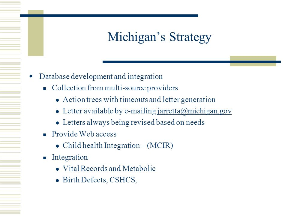 Michigans Strategy Database development and integration Collection from multi-source providers Action trees with timeouts and letter generation Letter available by e-mailing jarretta@michigan.govjarretta@michigan.gov Letters always being revised based on needs Provide Web access Child health Integration – (MCIR) Integration Vital Records and Metabolic Birth Defects, CSHCS,