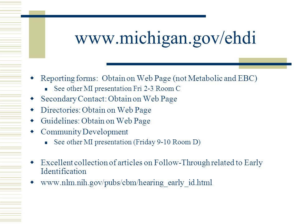 www.michigan.gov/ehdi Reporting forms: Obtain on Web Page (not Metabolic and EBC) See other MI presentation Fri 2-3 Room C Secondary Contact: Obtain o