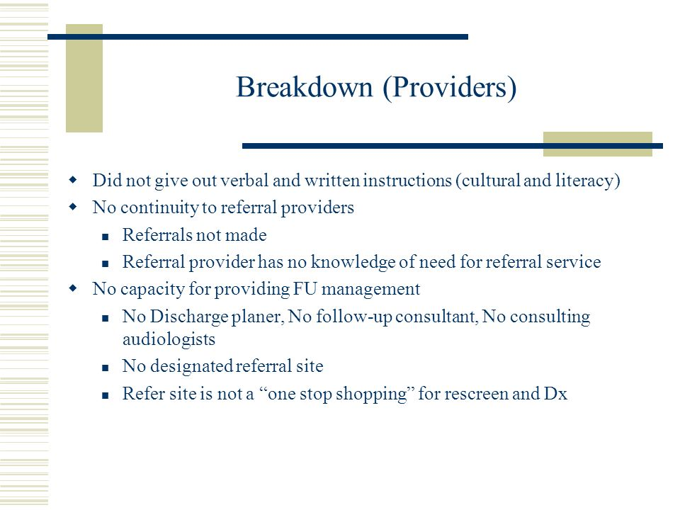 Breakdown (Providers) Did not give out verbal and written instructions (cultural and literacy) No continuity to referral providers Referrals not made Referral provider has no knowledge of need for referral service No capacity for providing FU management No Discharge planer, No follow-up consultant, No consulting audiologists No designated referral site Refer site is not a one stop shopping for rescreen and Dx