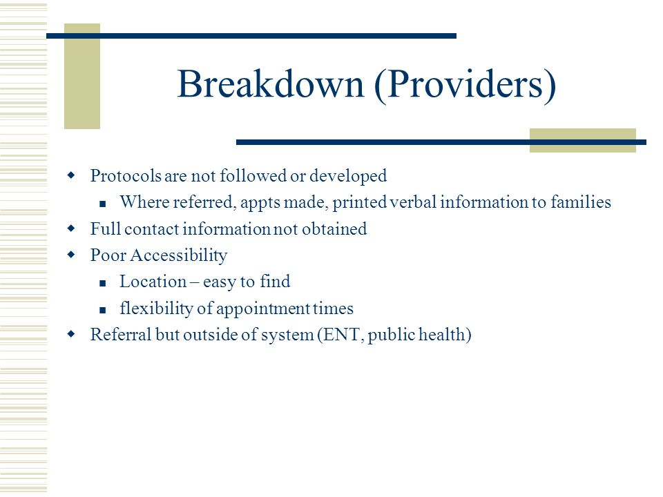 Breakdown (Providers) Protocols are not followed or developed Where referred, appts made, printed verbal information to families Full contact information not obtained Poor Accessibility Location – easy to find flexibility of appointment times Referral but outside of system (ENT, public health)
