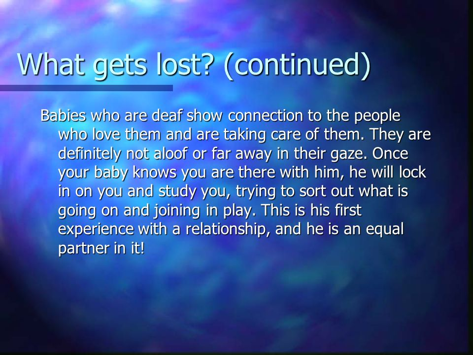 What gets lost? (continued) Babies who are deaf show connection to the people who love them and are taking care of them. They are definitely not aloof