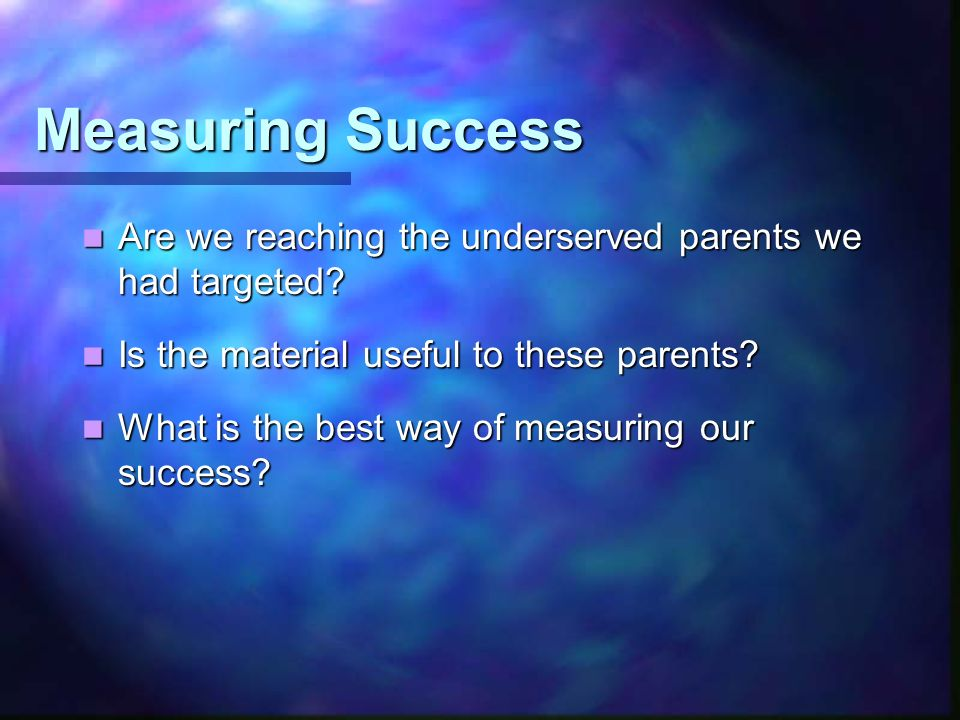 Measuring Success Are we reaching the underserved parents we had targeted.