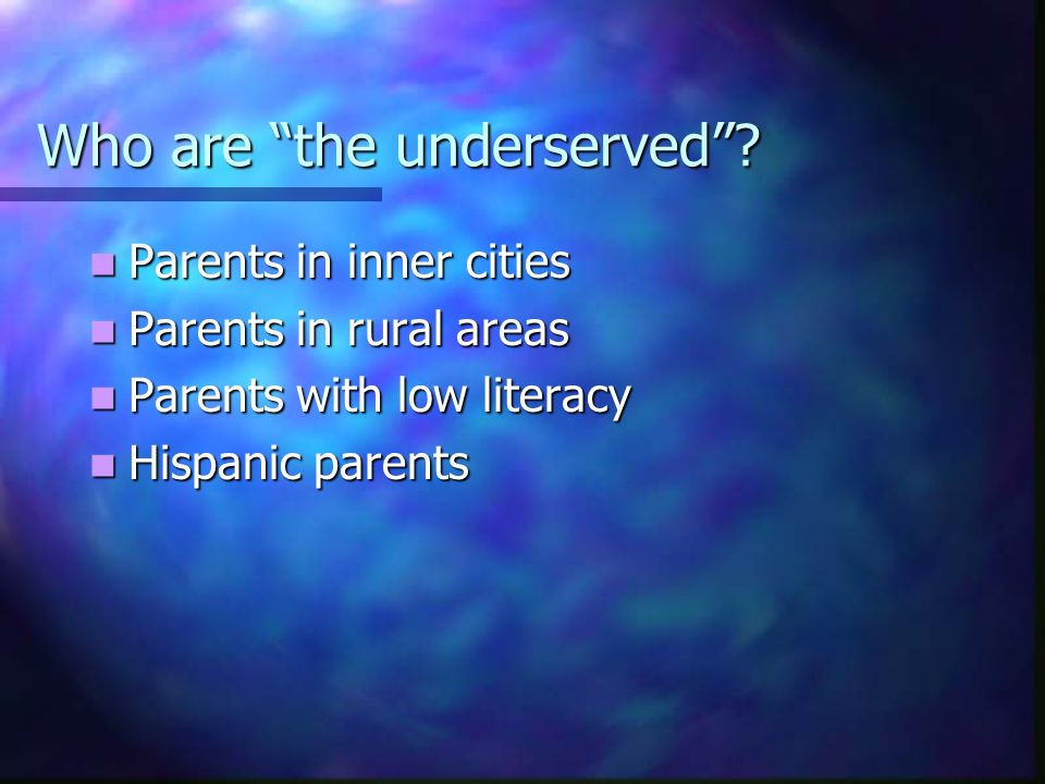 Who are the underserved? Parents in inner cities Parents in inner cities Parents in rural areas Parents in rural areas Parents with low literacy Paren