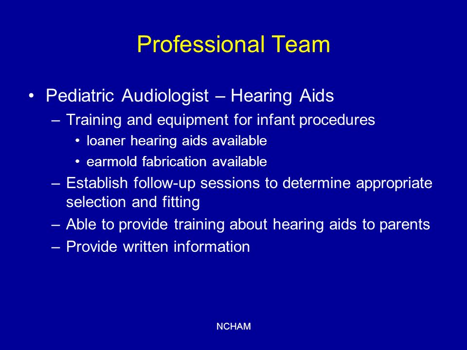 NCHAM Professional Team Pediatric Audiologist – Hearing Aids –Training and equipment for infant procedures loaner hearing aids available earmold fabrication available –Establish follow-up sessions to determine appropriate selection and fitting –Able to provide training about hearing aids to parents –Provide written information