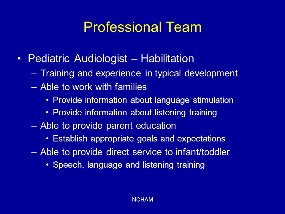 NCHAM Professional Team Pediatric Audiologist – Habilitation –Training and experience in typical development –Able to work with families Provide information about language stimulation Provide information about listening training –Able to provide parent education Establish appropriate goals and expectations –Able to provide direct service to infant/toddler Speech, language and listening training