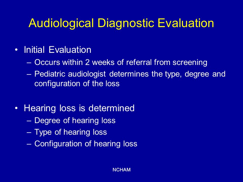 NCHAM Audiological Diagnostic Evaluation Initial Evaluation –Occurs within 2 weeks of referral from screening –Pediatric audiologist determines the type, degree and configuration of the loss Hearing loss is determined –Degree of hearing loss –Type of hearing loss –Configuration of hearing loss