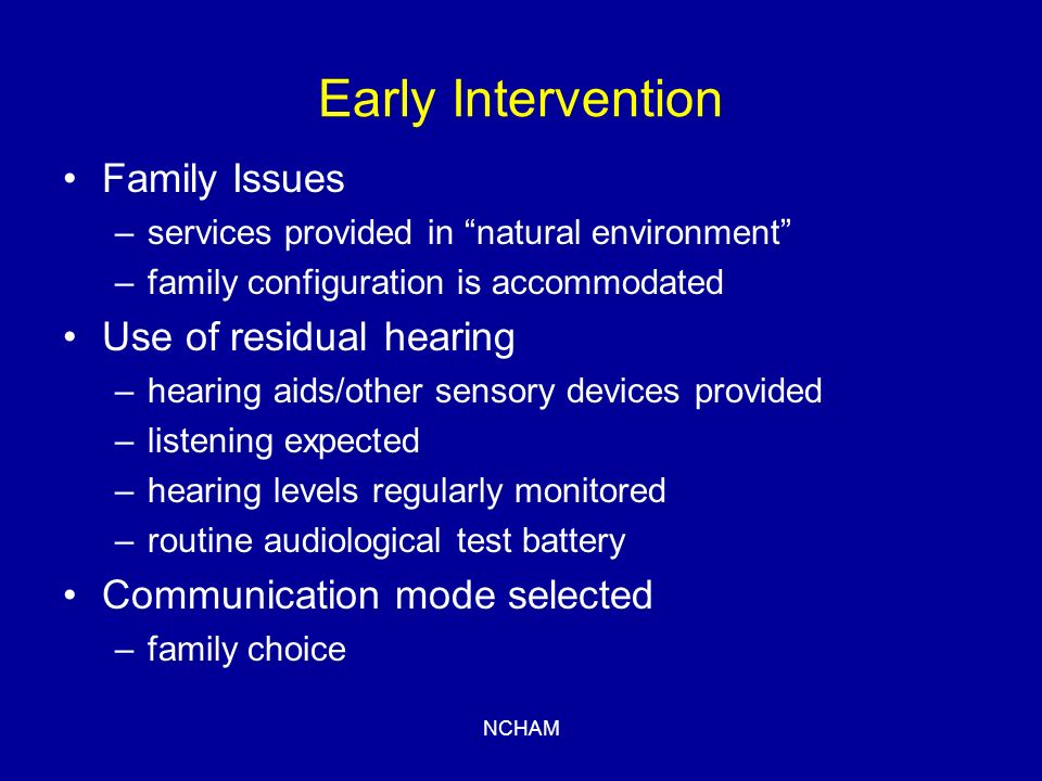 NCHAM Early Intervention Family Issues –services provided in natural environment –family configuration is accommodated Use of residual hearing –hearing aids/other sensory devices provided –listening expected –hearing levels regularly monitored –routine audiological test battery Communication mode selected –family choice