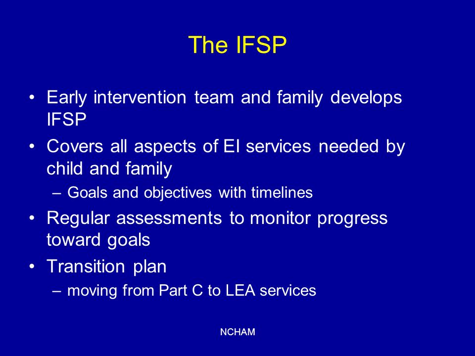 NCHAM The IFSP Early intervention team and family develops IFSP Covers all aspects of EI services needed by child and family –Goals and objectives with timelines Regular assessments to monitor progress toward goals Transition plan –moving from Part C to LEA services