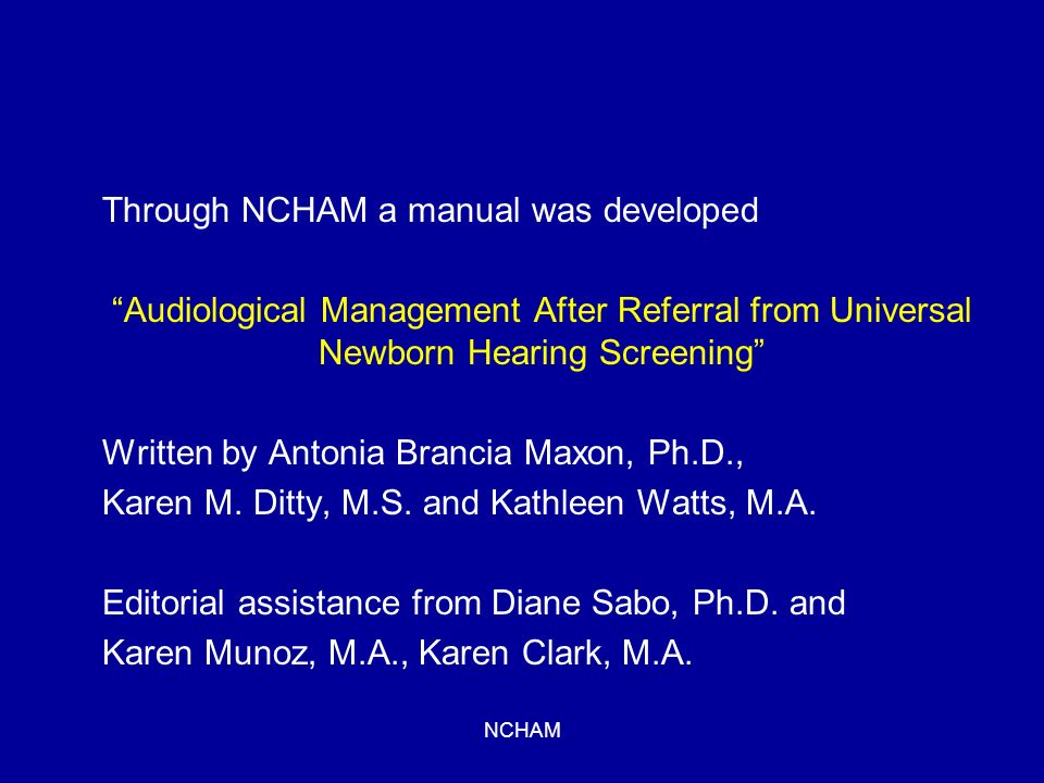 NCHAM Through NCHAM a manual was developed Audiological Management After Referral from Universal Newborn Hearing Screening Written by Antonia Brancia Maxon, Ph.D., Karen M.