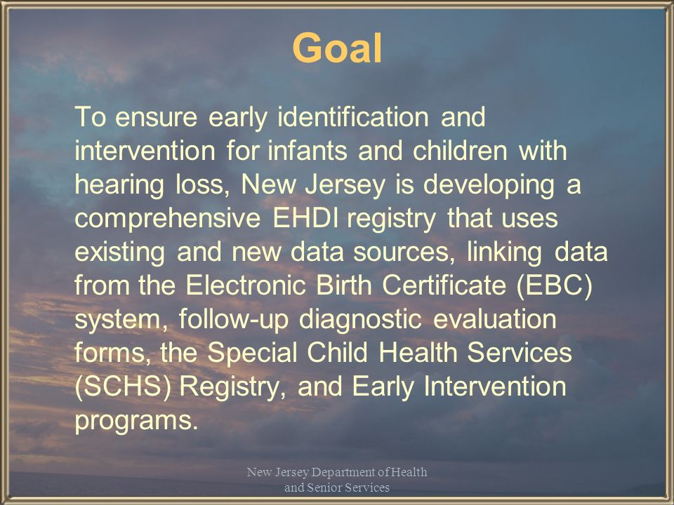 New Jersey Department of Health and Senior Services CDC Minimum EHDI Data Set - New Jersey Sources Electronic Birth Certificate: –Demographic and identifier information (DOB, babys name, mothers name, race, ethnicity, etc) –Risk factors –Inpatient screening test type and results SCHS Registry: –Risk factors EI Database: –Early intervention services, medical home