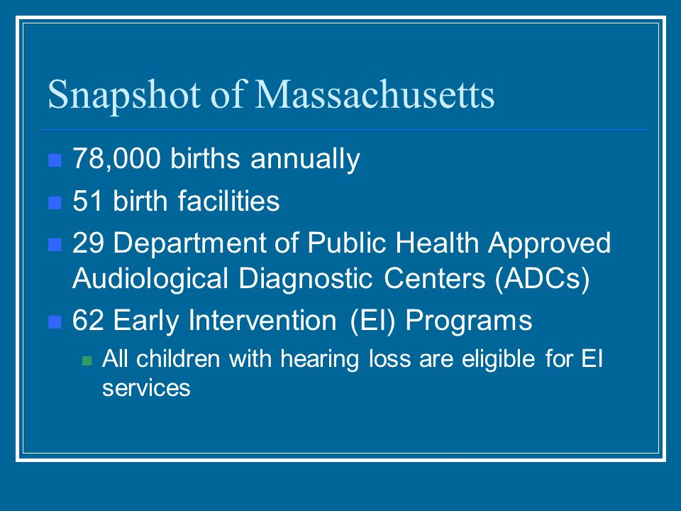 Snapshot of Massachusetts 78,000 births annually 51 birth facilities 29 Department of Public Health Approved Audiological Diagnostic Centers (ADCs) 62