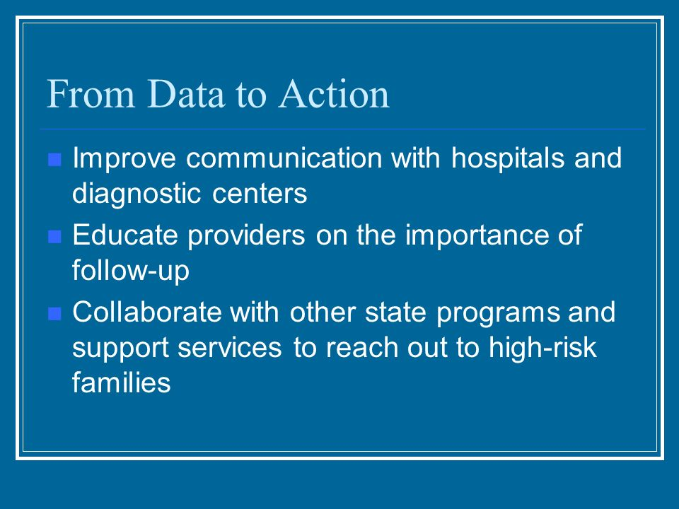 From Data to Action Improve communication with hospitals and diagnostic centers Educate providers on the importance of follow-up Collaborate with other state programs and support services to reach out to high-risk families