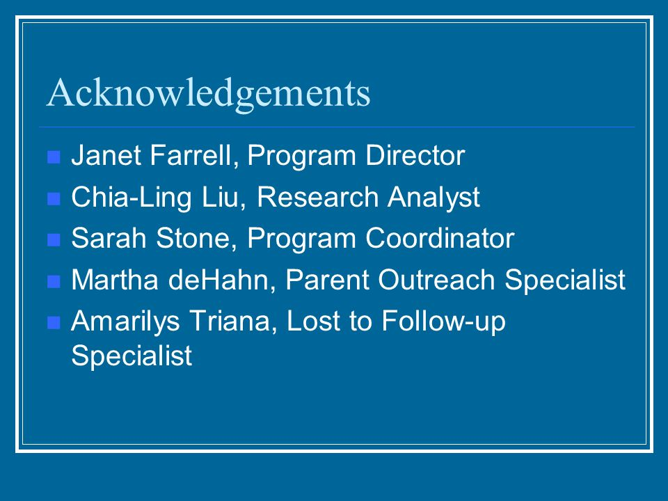 Acknowledgements Janet Farrell, Program Director Chia-Ling Liu, Research Analyst Sarah Stone, Program Coordinator Martha deHahn, Parent Outreach Specialist Amarilys Triana, Lost to Follow-up Specialist