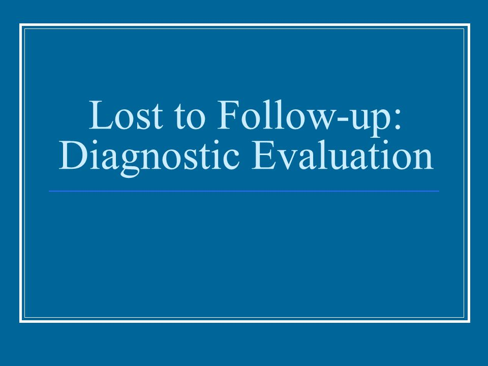 Lost to Follow-up: Diagnostic Evaluation