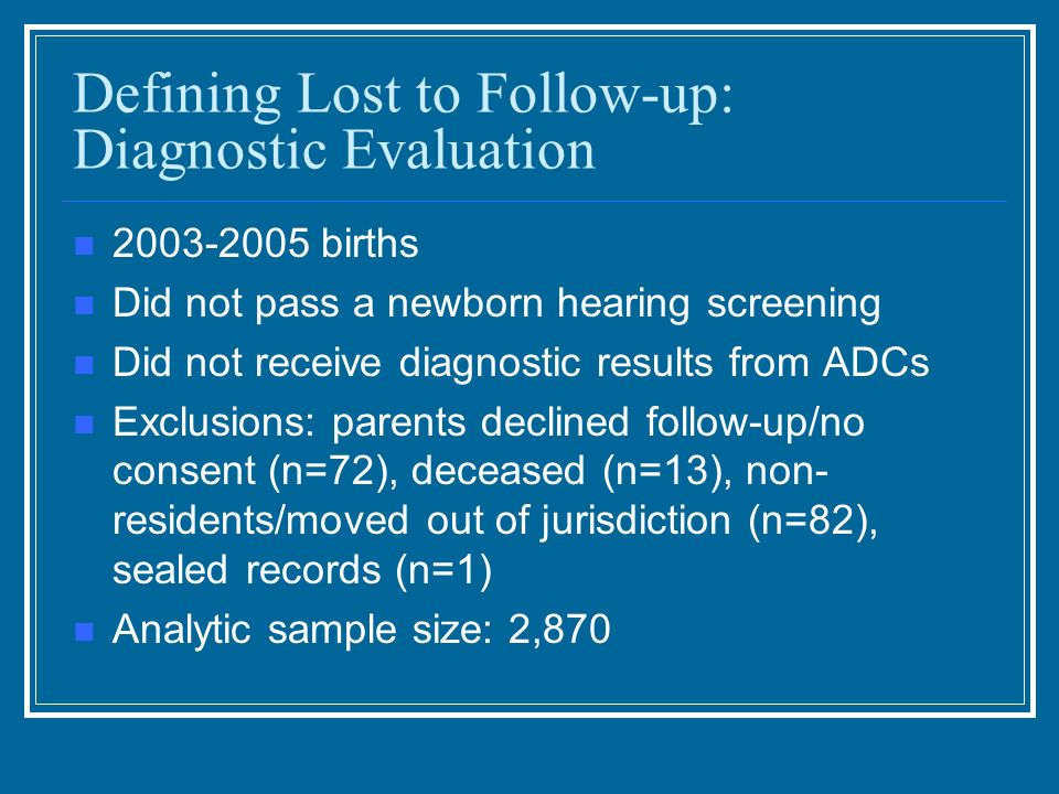 Defining Lost to Follow-up: Diagnostic Evaluation births Did not pass a newborn hearing screening Did not receive diagnostic results from ADCs Exclusions: parents declined follow-up/no consent (n=72), deceased (n=13), non- residents/moved out of jurisdiction (n=82), sealed records (n=1) Analytic sample size: 2,870